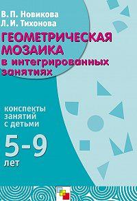 В. П. Новикова, Л. И. Тихонова - Геометрическая мозаика в интегрированных занятиях. Конспекты занятий с детьми 5-9 лет
