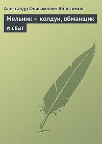 Александр Аблесимов - Мельник – колдун, обманщик и сват