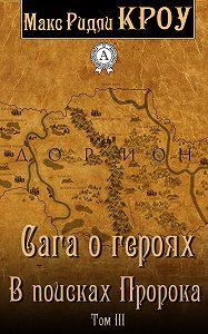 Макс Ридли Кроу - Сага о героях. В поисках Пророка. Том III