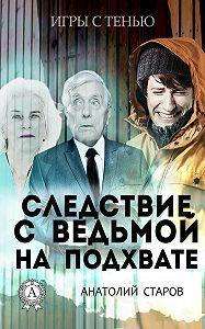 Анатолий Старов -Следствие с ведьмой на подхвате
