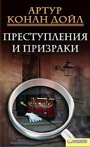 Артур Конан Дойл -Преступления и призраки (сборник)