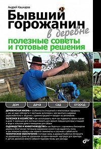 Андрей Кашкаров - Бывший горожанин в деревне. Полезные советы и готовые решения
