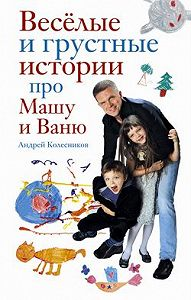 Андрей Иванович Колесников - Веселые и грустные истории про Машу и Ваню