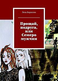Лена Борисова -Прощай, подруга, или Семеро мужчин