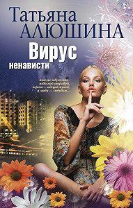Татьяна Алюшина -Вирус ненависти