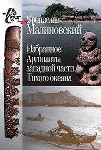 Бронислав Малиновский -Избранное. Аргонавты западной части Тихого океана