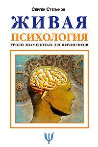 Сергей Степанов -Живая психология. Уроки знаменитых экспериментов