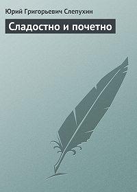 Юрий Слепухин -Сладостно и почетно