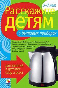 Э. Л. Емельянова - Расскажите детям о бытовых приборах