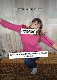 Светлана Харченко -Поэзия. Для тех, кто любил, любит ибудет любить!
