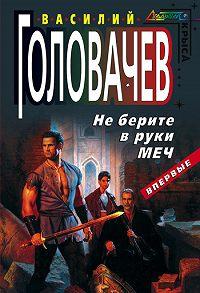 Василий Головачев -Не берите в руки меч