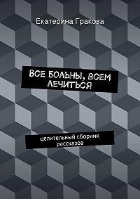 Екатерина Гракова -Все больны, всем лечиться