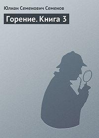 Юлиан Семёнов -Горение. Книга 3