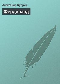 Александр Куприн -Фердинанд