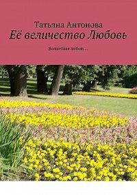 Татьяна Антонова -Её величество Любовь. Волшебная любовь…