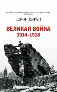 Джон Киган - Великая война. 1914–1918