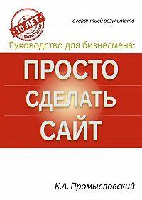 Константин Промысловский -Руководство для бизнесмена: просто сделать сайт