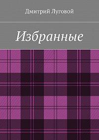 Дмитрий Луговой -Избранные
