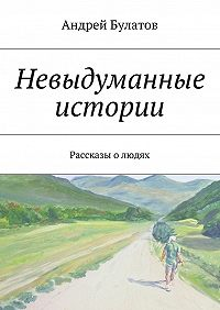 Андрей Булатов -Невыдуманные истории. Рассказы олюдях
