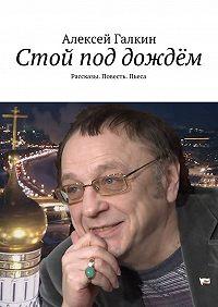 Алексей Галкин -Стой под дождём. Рассказы. Повесть. Пьеса