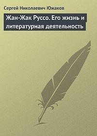 С. Н. Южаков -Жан-Жак Руссо. Его жизнь и литературная деятельность