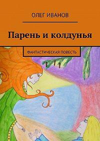 Олег Александрович Иванов -Парень иколдунья. Фантастическая повесть