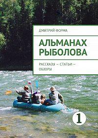 Дмитрий Форма -Альманах рыболова. Рассказы– статьи– обзоры