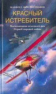 Манфред фон Рихтхофен -Красный истребитель. Воспоминания немецкого аса Первой мировой войны