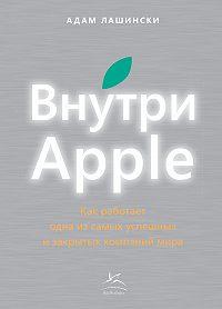 Адам Лашински -Внутри Apple. Как работает одна из самых успешных и закрытых компаний мира