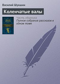 Василий Шукшин -Коленчатые валы