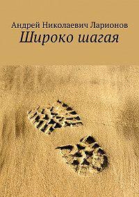 Андрей Ларионов -Широко шагая