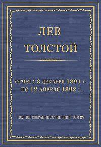 Лев Толстой -Полное собрание сочинений. Том 29. Произведения 1891–1894 гг. Отчет с 3 декабря 1891 г. по 12 апреля 1892 г.