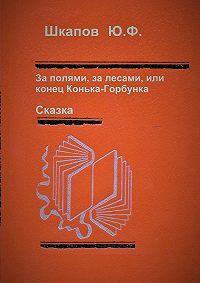 Юрий Шкапов -За полями, за лесами, или конец Конька-Горбунка. Сказка