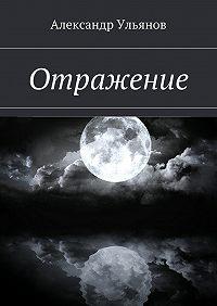 Александр Ульянов -Отражение
