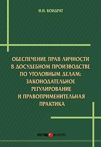 Иван Кондрат -Обеспечение прав личности в досудебномпроизводстве по уголовным делам: законодательное регулирование и правоприменительная практика