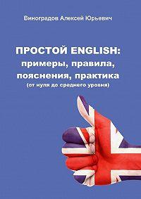 Алексей Виноградов -Простой English: примеры, правила, пояснения, практика. (отнуля досреднего уровня)