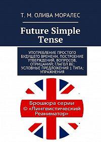 Т. Олива Моралес -Future Simple Tense. Употребление простого будущего времени, построение утверждений, вопросов, отрицаний; глагол be; условные предложения 1 типа; упражнения