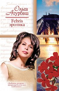 Ольга Агурбаш -Febris эротика. Билет в счастливую жизнь