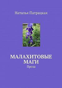 Наталья Патрацкая -Малахитовые маги. Проза