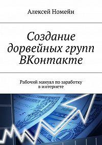 Алексей Номейн -Создание дорвейных групп ВКонтакте. Рабочий мануал позаработку винтернете