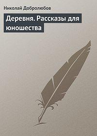 Николай Добролюбов -Деревня. Рассказы для юношества