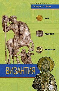 Тамара Т. Райс -Византия. Быт, религия, культура