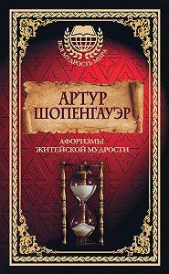 Артур  Шопенгауэр -Афоризмы житейской мудрости