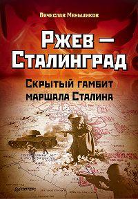 Вячеслав Меньшиков -Ржев – Сталинград. Скрытый гамбит маршала Сталина