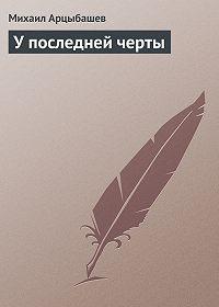 Михаил Арцыбашев -У последней черты