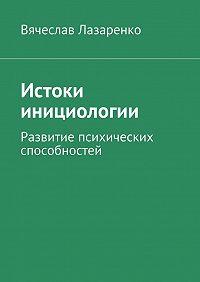 Вячеслав Лазаренко -Истоки инициологии