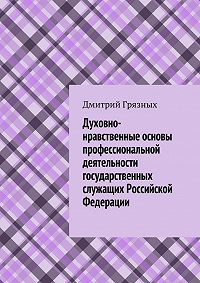 Дмитрий Грязных -Духовно-нравственные основы профессиональной деятельности государственных служащих Российской Федерации