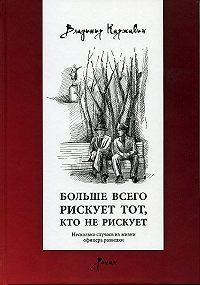 Владимир Васильевич Каржавин -Больше всего рискует тот, кто не рискует. Несколько случаев из жизни офицера разведки