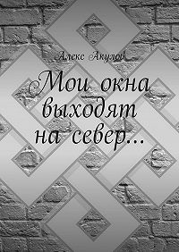 Алекс Акулов -Мои окна выходят насевер…