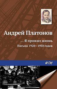 Андрей Платонов -«…Я прожил жизнь» (письма, 1920–1950 годы)